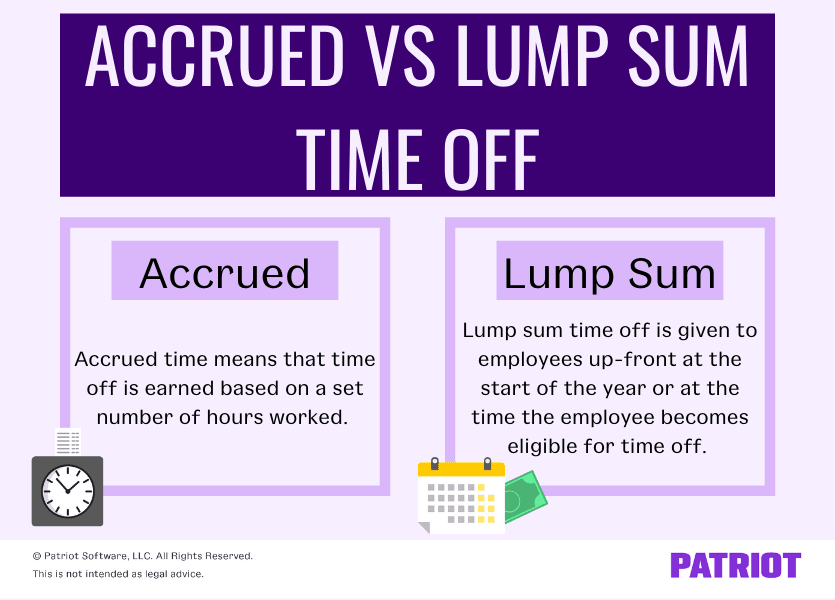 Accrued vs. lump sump: Accrued time means that time off is earned based on a set number of hours worked. Lump sum time off is given to employees up-front at the start of the year or at the time the employee becomes eligible for time off.