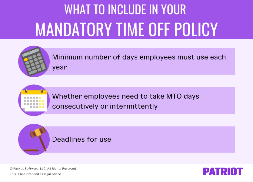 What to include in your mandatory time off policy: 1) minimum number of days employees must use each year 2) whether employees need to take MTO days consecutively or intermittently 3) deadlines for use