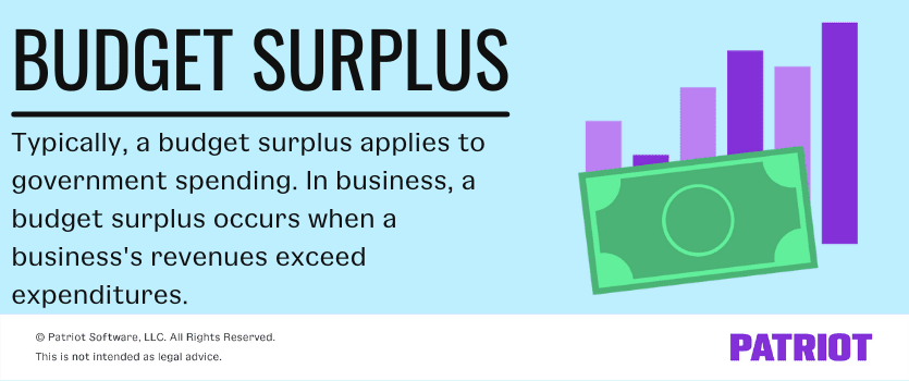 What is a budget surplus? Typically, a budget surplus applies to government spending. In business, a budget surplus occurs when a business's revenues exceed expenditures.